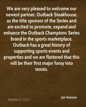 Jon Venison  - We are very pleased to welcome our newest partner, Outback Steakhouse, as the title sponsor of the Series and are excited to promote, expand and enhance the Outback Champions Series brand in the sports marketplace. Outback has a great history of supporting sports events and properties and we are flattered that this will be their first major foray into tennis.