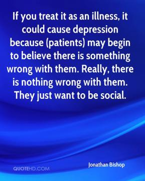 Jonathan Bishop  - If you treat it as an illness, it could cause depression because (patients) may begin to believe there is something wrong with them. Really, there is nothing wrong with them. They just want to be social.