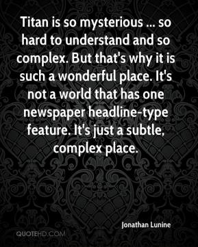 Jonathan Lunine  - Titan is so mysterious ... so hard to understand and so complex. But that's why it is such a wonderful place. It's not a world that has one newspaper headline-type feature. It's just a subtle, complex place.