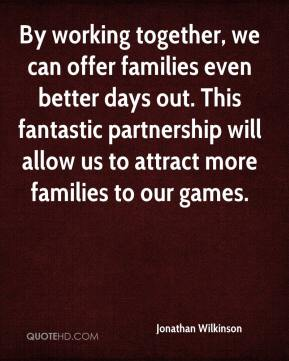 Jonathan Wilkinson  - By working together, we can offer families even better days out. This fantastic partnership will allow us to attract more families to our games.
