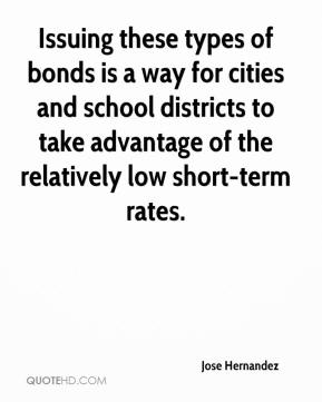 Jose Hernandez  - Issuing these types of bonds is a way for cities and school districts to take advantage of the relatively low short-term rates.