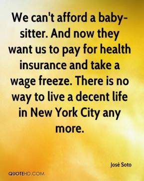 José Soto  - We can't afford a baby-sitter. And now they want us to pay for health insurance and take a wage freeze. There is no way to live a decent life in New York City any more.