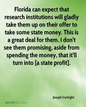 Joseph Cortright  - Florida can expect that research institutions will gladly take them up on their offer to take some state money. This is a great deal for them. I don't see them promising, aside from spending the money, that it'll turn into [a state profit].