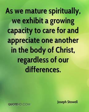 As we mature spiritually, we exhibit a growing capacity to care for and appreciate one another in the body of Christ, regardless of our differences.