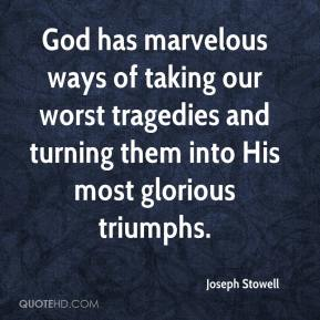 Joseph Stowell  - God has marvelous ways of taking our worst tragedies and turning them into His most glorious triumphs.