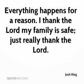 Josh King  - Everything happens for a reason. I thank the Lord my family is safe; just really thank the Lord.