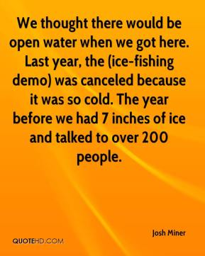Josh Miner  - We thought there would be open water when we got here. Last year, the (ice-fishing demo) was canceled because it was so cold. The year before we had 7 inches of ice and talked to over 200 people.