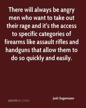Josh Sugarmann  - There will always be angry men who want to take out their rage and it's the access to specific categories of firearms like assault rifles and handguns that allow them to do so quickly and easily.