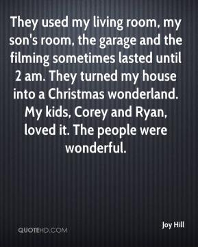 Joy Hill  - They used my living room, my son's room, the garage and the filming sometimes lasted until 2 am. They turned my house into a Christmas wonderland. My kids, Corey and Ryan, loved it. The people were wonderful.
