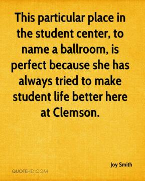 Joy Smith  - This particular place in the student center, to name a ballroom, is perfect because she has always tried to make student life better here at Clemson.