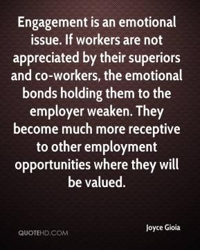 Joyce Gioia  - Engagement is an emotional issue. If workers are not appreciated by their superiors and co-workers, the emotional bonds holding them to the employer weaken. They become much more receptive to other employment opportunities where they will be valued.