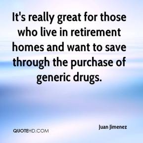 Juan Jimenez  - It's really great for those who live in retirement homes and want to save through the purchase of generic drugs.