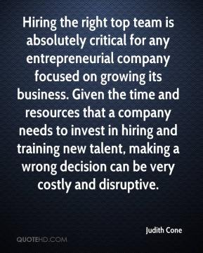 Judith Cone  - Hiring the right top team is absolutely critical for any entrepreneurial company focused on growing its business. Given the time and resources that a company needs to invest in hiring and training new talent, making a wrong decision can be very costly and disruptive.