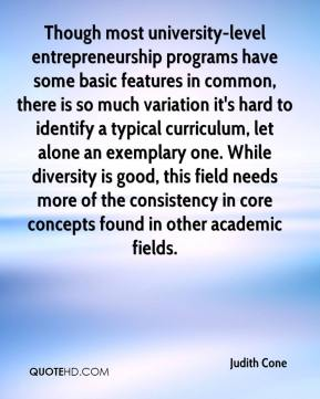 Judith Cone  - Though most university-level entrepreneurship programs have some basic features in common, there is so much variation it's hard to identify a typical curriculum, let alone an exemplary one. While diversity is good, this field needs more of the consistency in core concepts found in other academic fields.