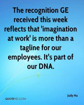Judy Hu  - The recognition GE received this week reflects that 'imagination at work' is more than a tagline for our employees. It's part of our DNA.