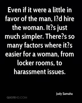 Judy Samaha  - Even if it were a little in favor of the man, I?d hire the woman. It?s just much simpler. There?s so many factors where it?s easier for a woman, from locker rooms, to harassment issues.
