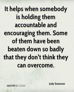 Judy Swanson  - It helps when somebody is holding them accountable and encouraging them. Some of them have been beaten down so badly that they don't think they can overcome.