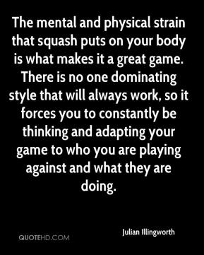 Julian Illingworth  - The mental and physical strain that squash puts on your body is what makes it a great game. There is no one dominating style that will always work, so it forces you to constantly be thinking and adapting your game to who you are playing against and what they are doing.