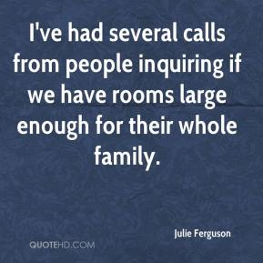 Julie Ferguson  - I've had several calls from people inquiring if we have rooms large enough for their whole family.
