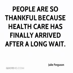 Julie Ferguson  - People are so thankful because health care has finally arrived after a long wait.