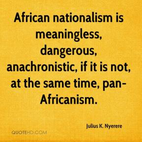 Julius K. Nyerere  - African nationalism is meaningless, dangerous, anachronistic, if it is not, at the same time, pan-Africanism.