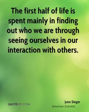 June Singer - The first half of life is spent mainly in finding out who we are through seeing ourselves in our interaction with others.
