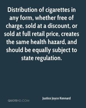 Justice Joyce Kennard  - Distribution of cigarettes in any form, whether free of charge, sold at a discount, or sold at full retail price, creates the same health hazard, and should be equally subject to state regulation.