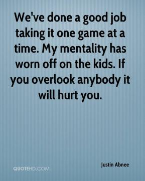 We've done a good job taking it one game at a time. My mentality has worn off on the kids. If you overlook anybody it will hurt you.