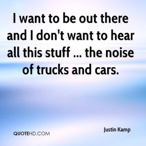 Justin Kamp  - I want to be out there and I don't want to hear all this stuff ... the noise of trucks and cars.