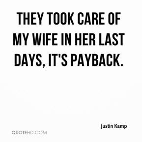 Justin Kamp  - They took care of my wife in her last days, it's payback.