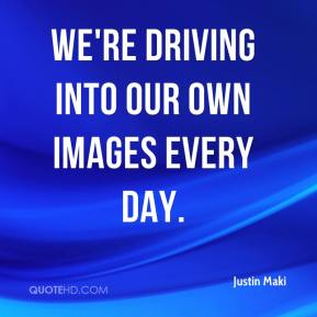 Justin Maki  - We're driving into our own images every day.