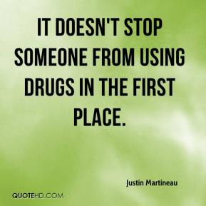 Justin Martineau  - It doesn't stop someone from using drugs in the first place.