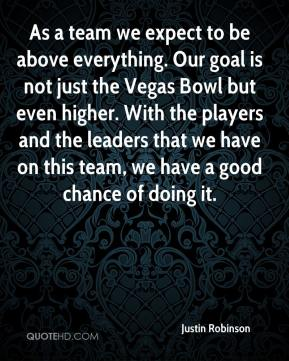 As a team we expect to be above everything. Our goal is not just the Vegas Bowl but even higher. With the players and the leaders that we have on this team, we have a good chance of doing it.
