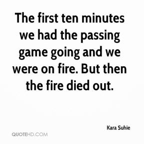 Kara Suhie  - The first ten minutes we had the passing game going and we were on fire. But then the fire died out.