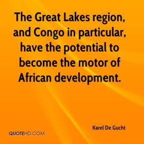 Karel De Gucht  - The Great Lakes region, and Congo in particular, have the potential to become the motor of African development.