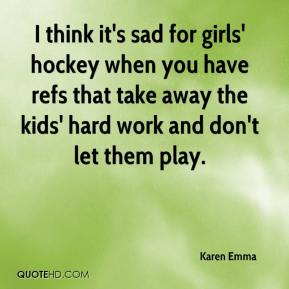 Karen Emma  - I think it's sad for girls' hockey when you have refs that take away the kids' hard work and don't let them play.