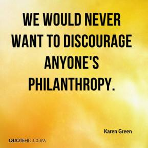 Karen Green  - We would never want to discourage anyone's philanthropy.