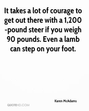 Karen McAdams  - It takes a lot of courage to get out there with a 1,200-pound steer if you weigh 90 pounds. Even a lamb can step on your foot.
