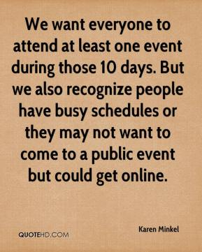 We want everyone to attend at least one event during those 10 days. But we also recognize people have busy schedules or they may not want to come to a public event but could get online.