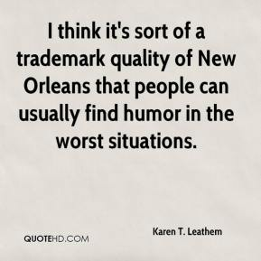 Karen T. Leathem  - I think it's sort of a trademark quality of New Orleans that people can usually find humor in the worst situations.