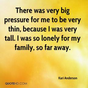 There was very big pressure for me to be very thin, because I was very tall. I was so lonely for my family, so far away.
