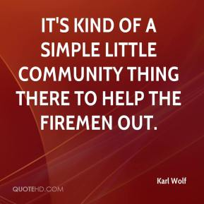 Karl Wolf  - It's kind of a simple little community thing there to help the firemen out.