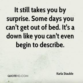 It still takes you by surprise. Some days you can't get out of bed. It's a down like you can't even begin to describe.
