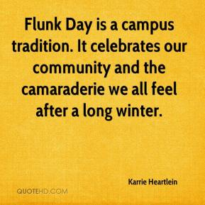 Karrie Heartlein  - Flunk Day is a campus tradition. It celebrates our community and the camaraderie we all feel after a long winter.