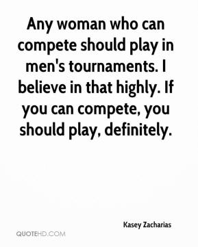 Kasey Zacharias  - Any woman who can compete should play in men's tournaments. I believe in that highly. If you can compete, you should play, definitely.