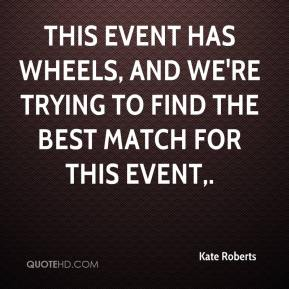 Kate Roberts  - This event has wheels, and we're trying to find the best match for this event.