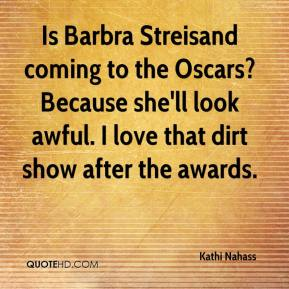 Kathi Nahass  - Is Barbra Streisand coming to the Oscars? Because she'll look awful. I love that dirt show after the awards.