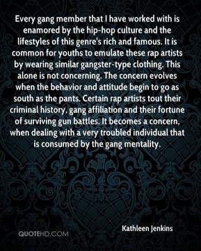 Kathleen Jenkins  - Every gang member that I have worked with is enamored by the hip-hop culture and the lifestyles of this genre's rich and famous. It is common for youths to emulate these rap artists by wearing similar gangster-type clothing. This alone is not concerning. The concern evolves when the behavior and attitude begin to go as south as the pants. Certain rap artists tout their criminal history, gang affiliation and their fortune of surviving gun battles. It becomes a concern, when dealing with a very troubled individual that is consumed by the gang mentality.
