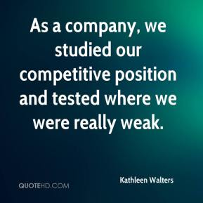Kathleen Walters  - As a company, we studied our competitive position and tested where we were really weak.
