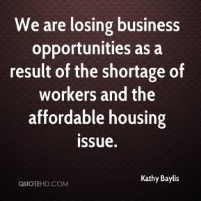 Kathy Baylis  - We are losing business opportunities as a result of the shortage of workers and the affordable housing issue.
